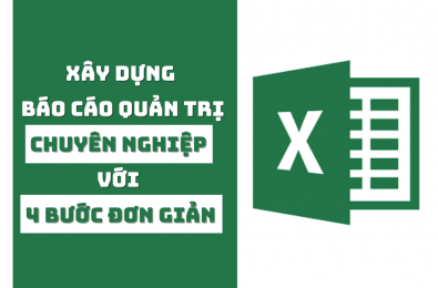 4 Bước đơn giản giúp lập Báo cáo quản trị chuyên nghiệp bằng Excel